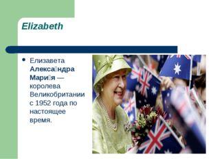 Elizabeth Елизавета Алекса́ндра Мари́я — королева Великобритании с 1952 года