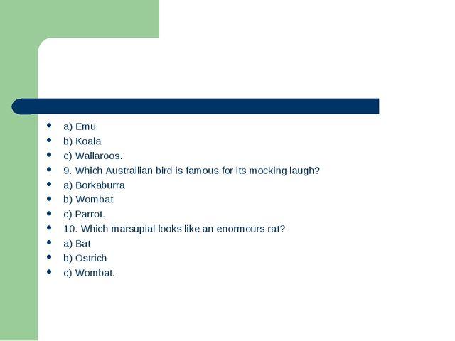 a) Emu b) Koala c) Wallaroos. 9. Which Australlian bird is famous for its moc...