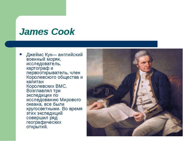 James Cook Джеймс Кук— английский военный моряк, исследователь, картограф и п...