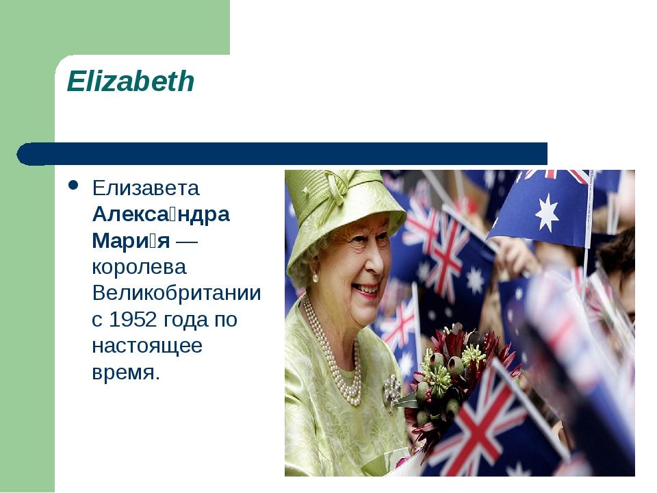 Elizabeth Елизавета Алекса́ндра Мари́я — королева Великобритании с 1952 года...