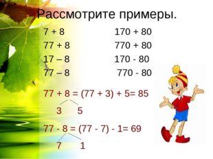 Рассмотрите примеры. 7 + 8 170 + 80 77 + 8 770 + 80 17 – 8 170 - 80 77 – 8 77