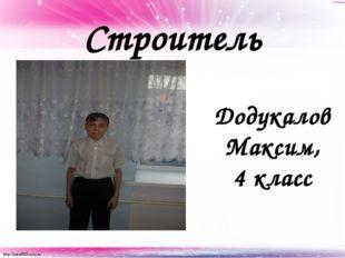 Строитель Додукалов Максим, 4 класс http://linda6035.ucoz.ru/