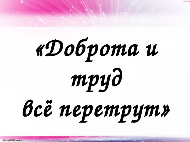 «Доброта и труд всё перетрут» http://linda6035.ucoz.ru/