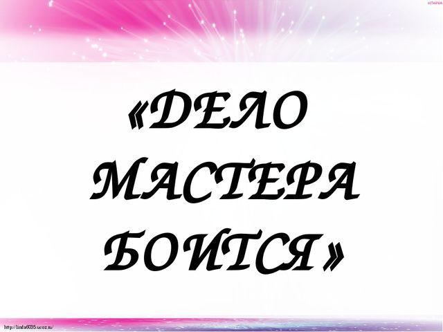 «ДЕЛО МАСТЕРА БОИТСЯ» http://linda6035.ucoz.ru/