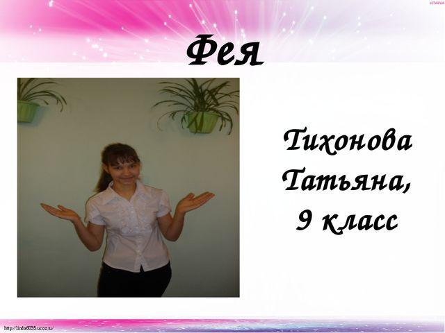 Фея Тихонова Татьяна, 9 класс http://linda6035.ucoz.ru/