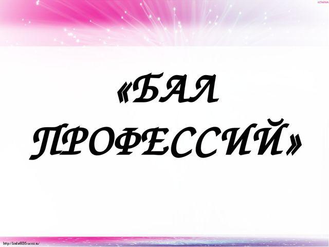 «БАЛ ПРОФЕССИЙ» http://linda6035.ucoz.ru/