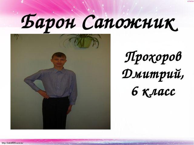 Барон Сапожник Прохоров Дмитрий, 6 класс http://linda6035.ucoz.ru/