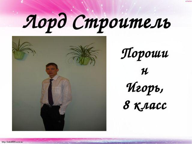 Лорд Строитель Порошин Игорь, 8 класс http://linda6035.ucoz.ru/