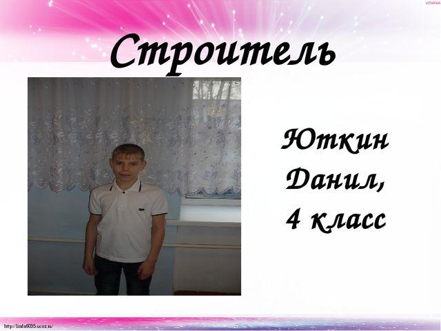 Строитель Юткин Данил, 4 класс http://linda6035.ucoz.ru/