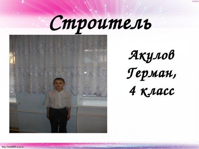 Строитель Акулов Герман, 4 класс http://linda6035.ucoz.ru/