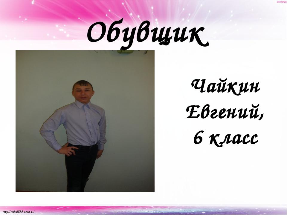 Обувщик Чайкин Евгений, 6 класс http://linda6035.ucoz.ru/