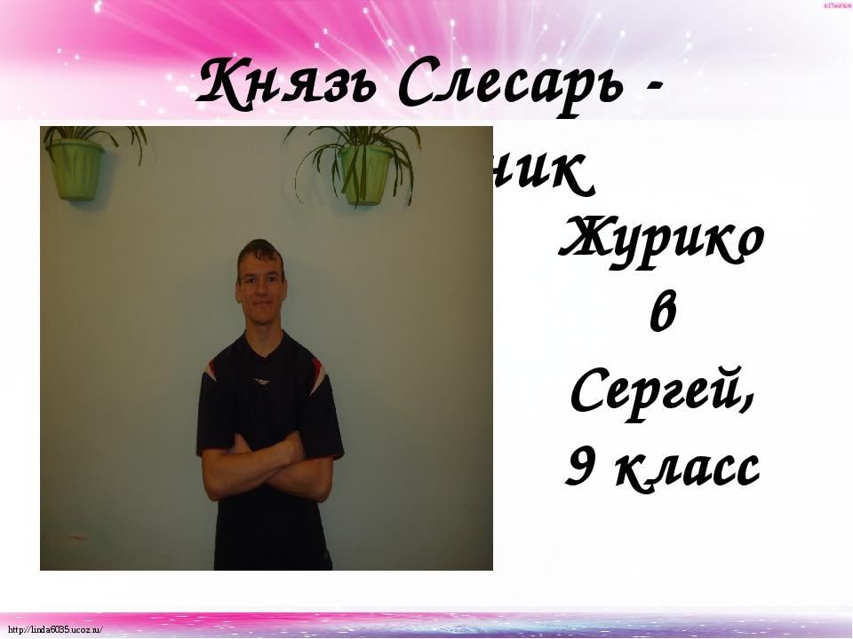 Князь Слесарь - сантехник Журиков Сергей, 9 класс http://linda6035.ucoz.ru/
