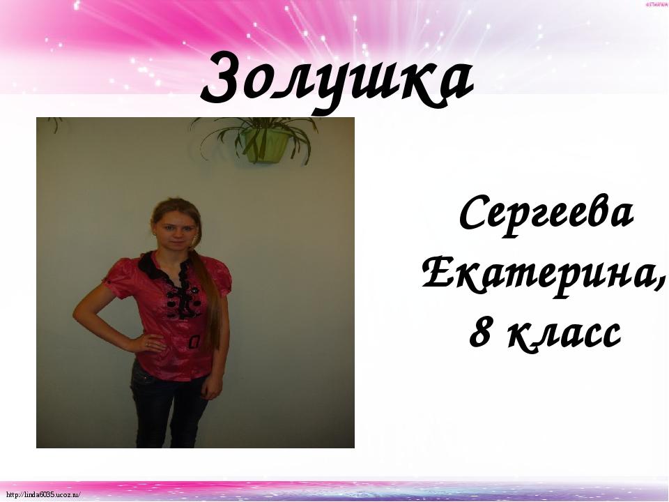 Золушка Сергеева Екатерина, 8 класс http://linda6035.ucoz.ru/