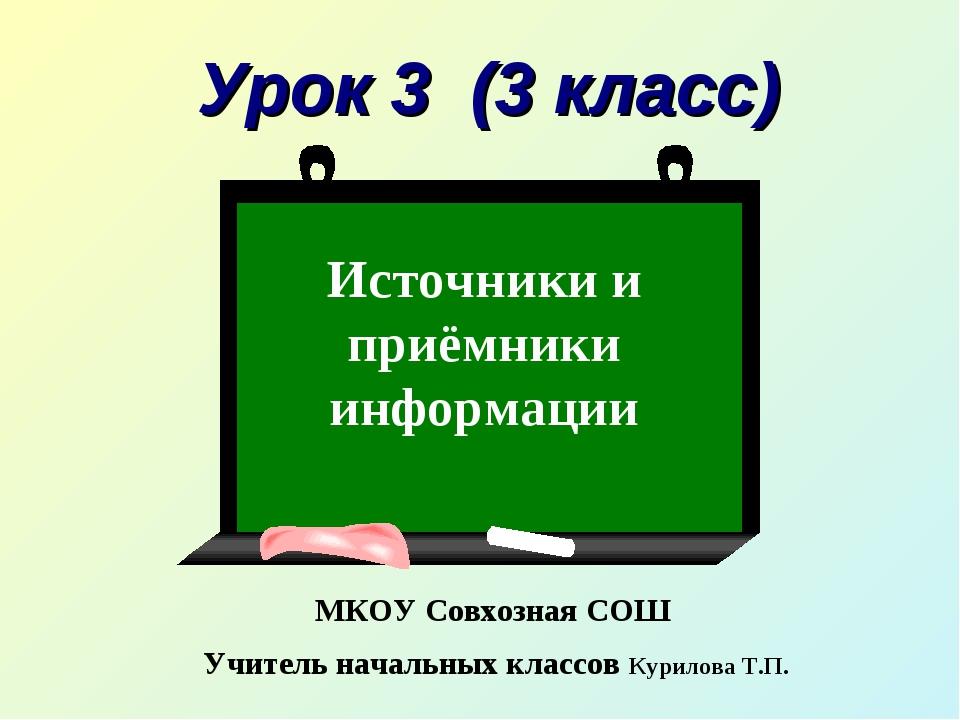 Урок 3 (3 класс) Источники и приёмники информации МКОУ Совхозная СОШ Учитель...