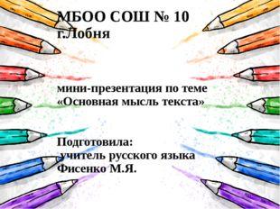 МБОО СОШ № 10 г.Лобня мини-презентация по теме «Основная мысль текста» Подго