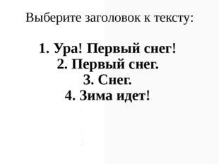 Выберите заголовок к тексту: 1. Ура! Первый снег! 2. Первый снег. 3. Снег. 4.