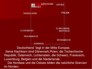 Deutschland liegt in der Mitte Europas. Seine Nachbarn sind Dänemark,Polen,