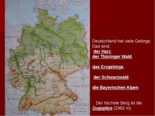 Deutschland hat viele Gebirge. Das sind: der Harz, der Thüringer Wald, das E
