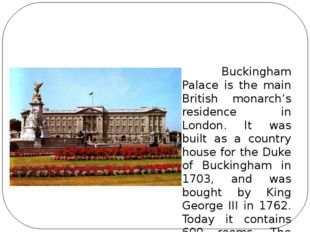 Buckingham Palace is the residence of the British Monarch in London. Bucking