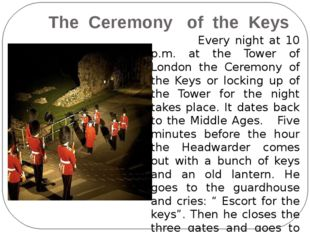 The Ceremony of the Keys Every night at 10 p.m. at the Tower of London the C