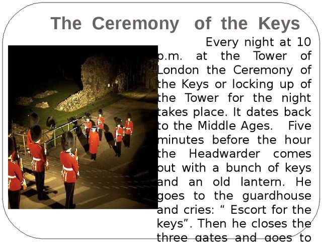 The Ceremony of the Keys Every night at 10 p.m. at the Tower of London the C...