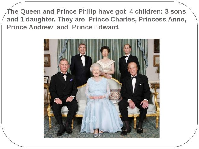 The Queen and Prince Philip have got 4 children: 3 sons and 1 daughter. They...