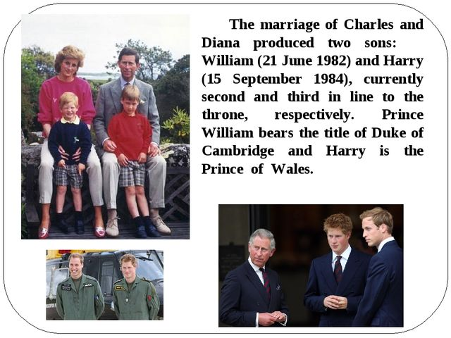 The marriage of Charles and Diana produced two sons: William (21 June 1982)...