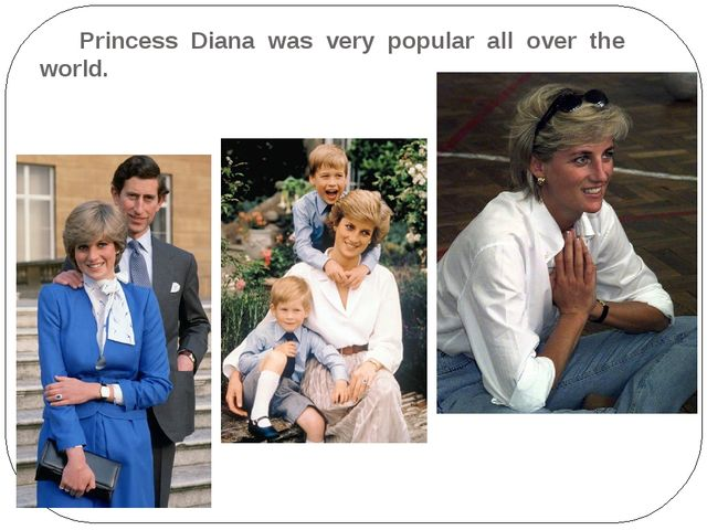 Princess Diana was very popular all over the world.