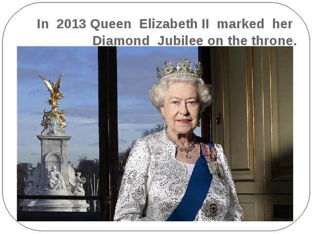 In 2013 Queen Elizabeth II marked her Diamond Jubilee on the throne.