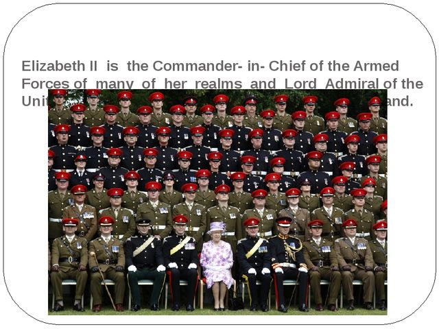 Elizabeth II is the Commander- in- Chief of the Armed Forces of many of her...