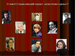 О ком К.Станиславский сказал: «властелин сцены»?