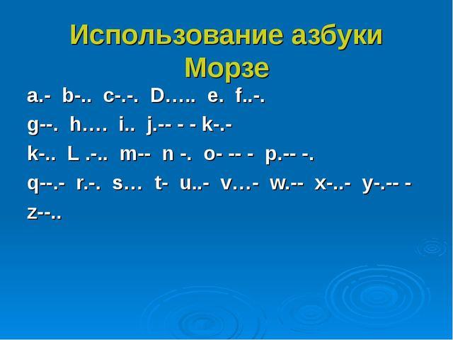 Использование азбуки Морзе a.- b-.. c-.-. D….. e. f..-. g--. h…. i.. j.-- - -...