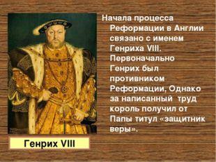 Начала процесса Реформации в Англии связано с именем Генриха VIII. Первоначал