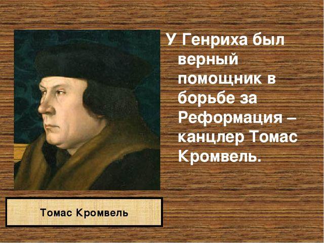 У Генриха был верный помощник в борьбе за Реформация – канцлер Томас Кромвель...