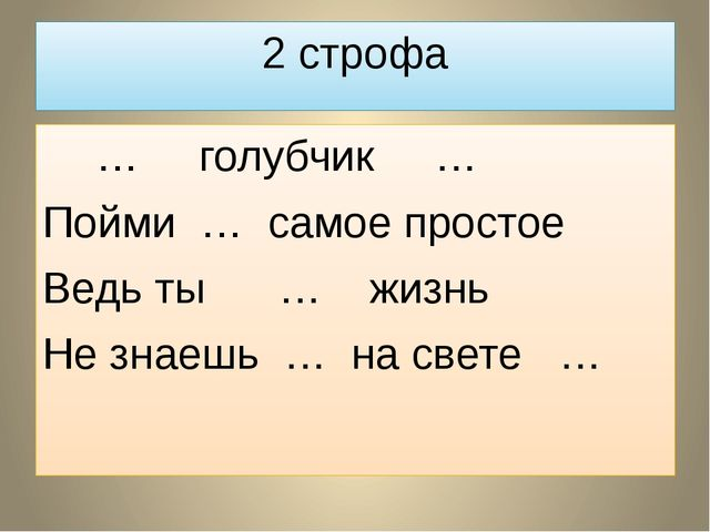 2 строфа  … голубчик … Пойми … самое простое Ведь ты … жизнь Не знаешь … на...