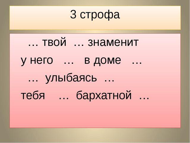 3 строфа  … твой … знаменит у него … в доме …  … улыбаясь … тебя … бархат...