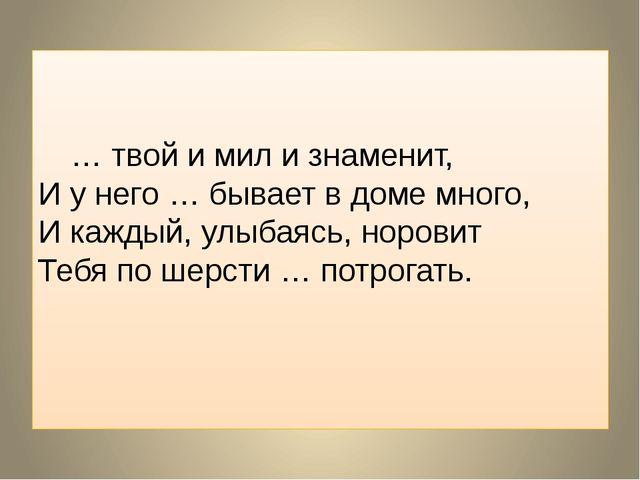 … твой и мил и знаменит, И у него … бывает в доме много, И каждый, улыбаясь...