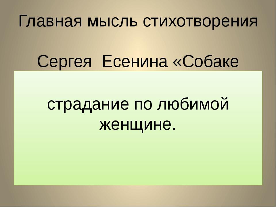Главная мысль стихотворения Сергея Есенина «Собаке Качалова»:  страдание по...
