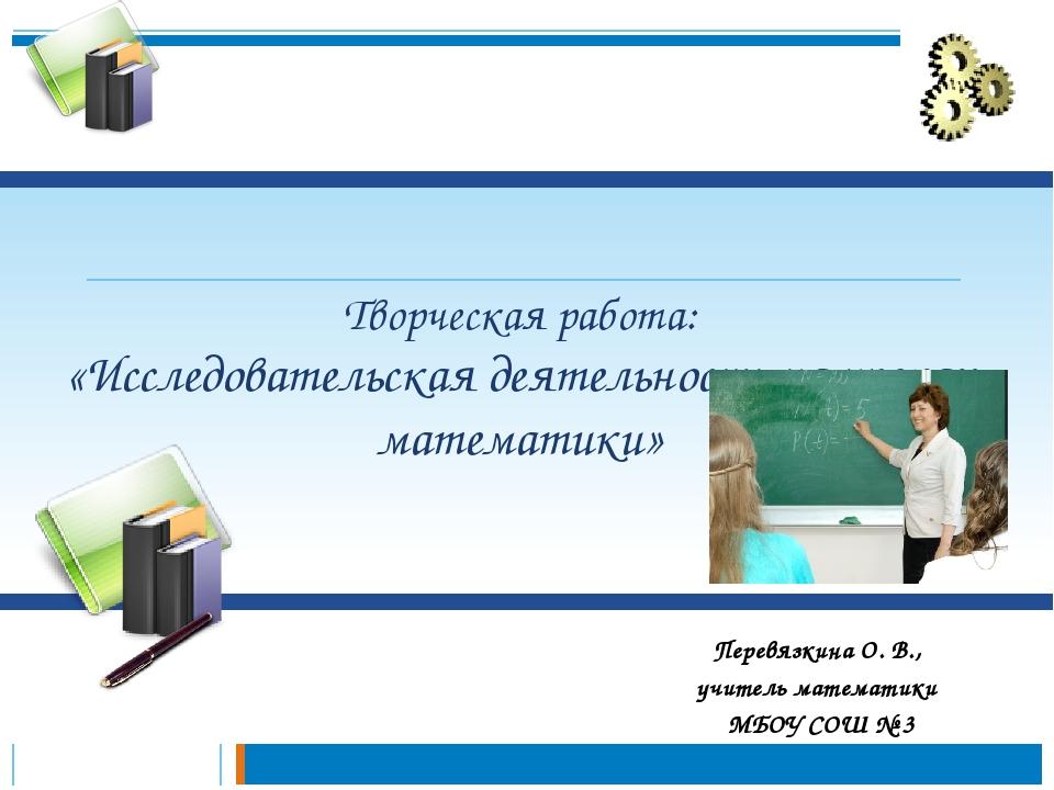 Творческая работа: «Исследовательская деятельность на уроках математики» Пер...