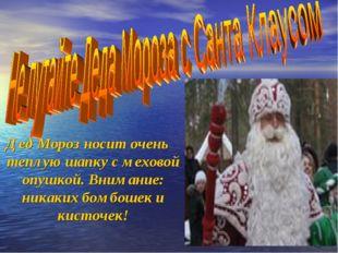 Дед Мороз носит очень теплую шапку с меховой опушкой. Внимание: никаких бомбо