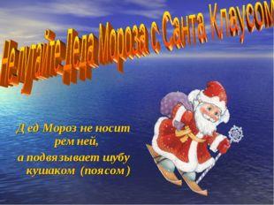 Дед Мороз не носит ремней, а подвязывает шубу кушаком (поясом)