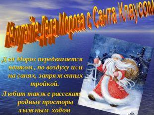 Дед Мороз передвигается пешком, по воздуху или на санях, запряженных тройкой.