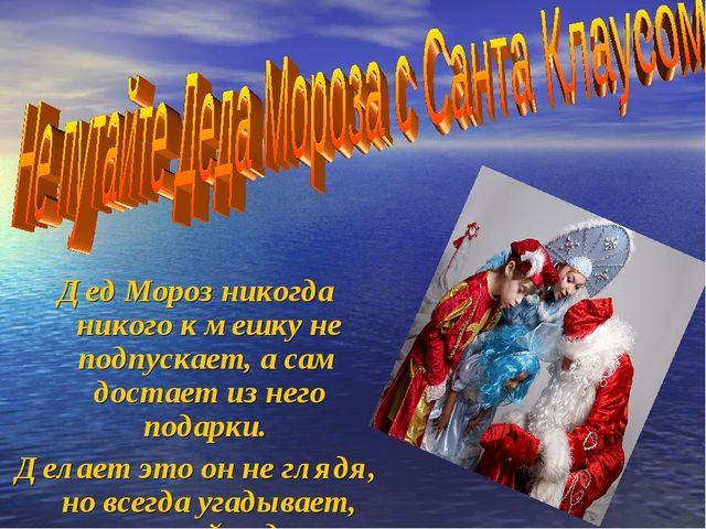 Дед Мороз никогда никого к мешку не подпускает, а сам достает из него подарки...