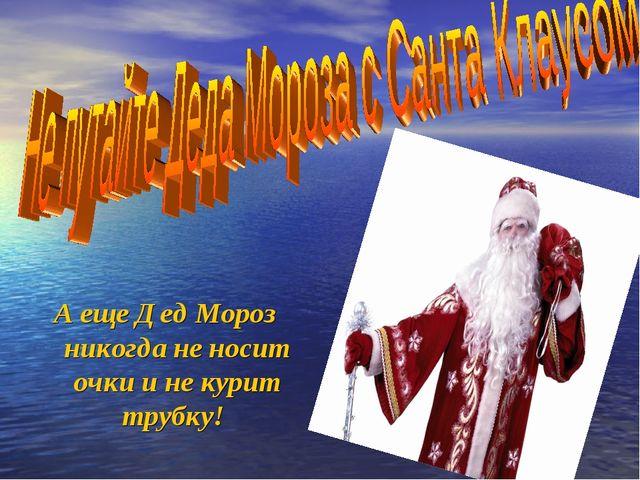 А еще Дед Мороз никогда не носит очки и не курит трубку!