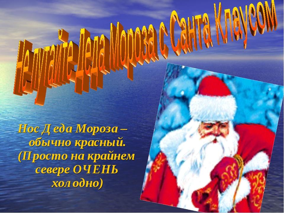 Нос Деда Мороза – обычно красный. (Просто на крайнем севере ОЧЕНЬ холодно)