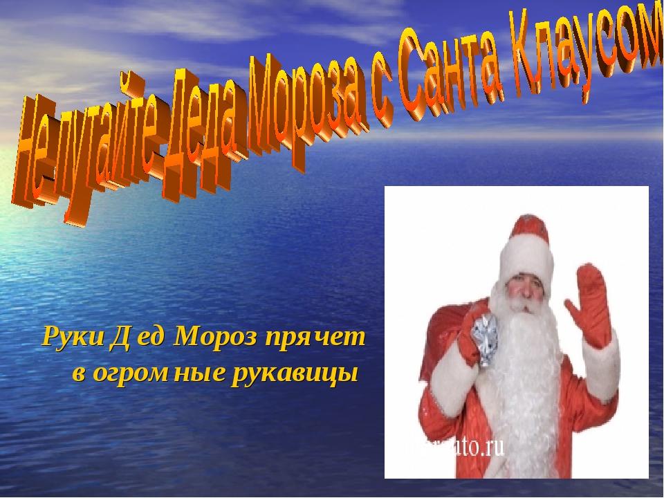 Руки Дед Мороз прячет в огромные рукавицы