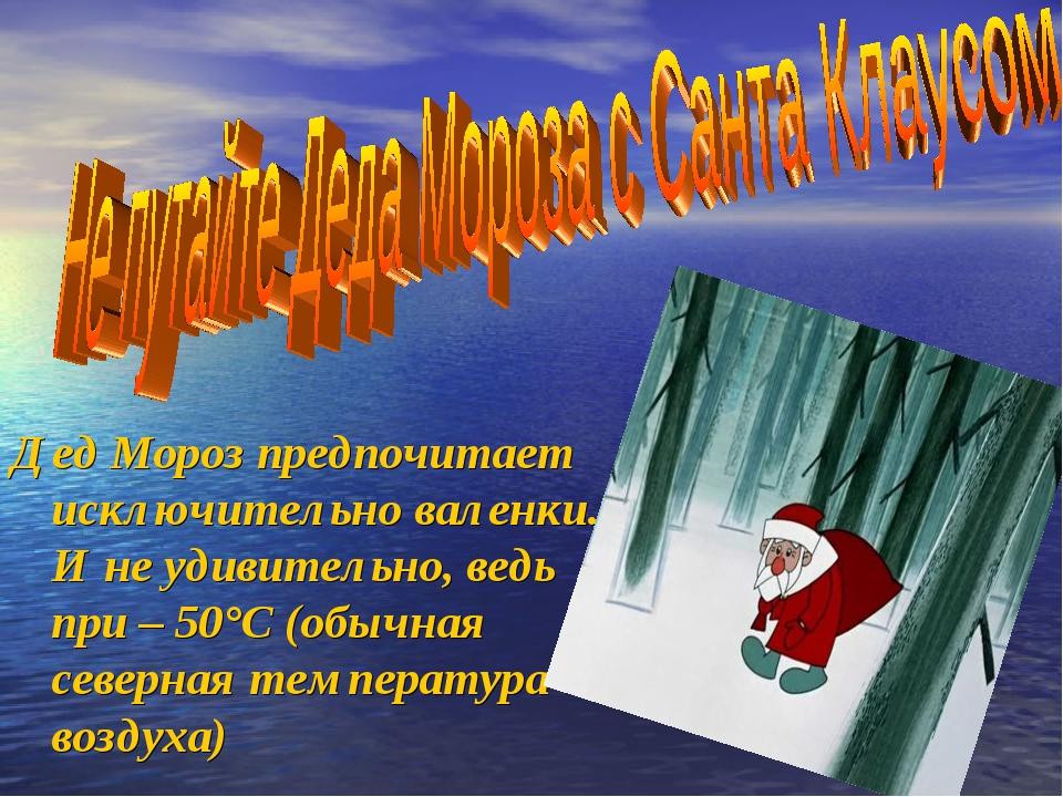 Дед Мороз предпочитает исключительно валенки. И не удивительно, ведь при – 50...