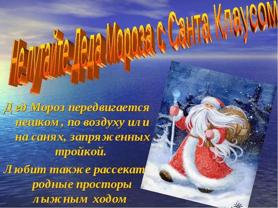 Дед Мороз передвигается пешком, по воздуху или на санях, запряженных тройкой....