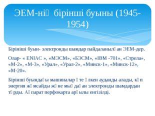 ЭЕМ-нің бірінші буыны (1945-1954) Бірініші буын- электронды шамдар пайдаланы