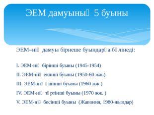 ЭЕМ дамуының 5 буыны ЭЕМ–нің дамуы бірнеше буындарға бөлінеді:   І. ЭЕМ-нің